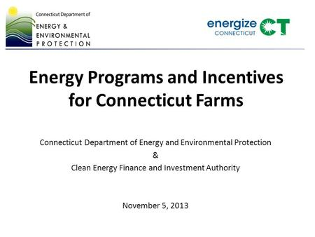 Energy Programs and Incentives for Connecticut Farms Connecticut Department of Energy and Environmental Protection & Clean Energy Finance and Investment.