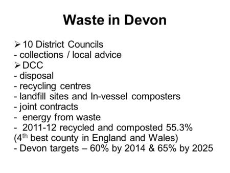 Waste in Devon  10 District Councils - collections / local advice  DCC - disposal - recycling centres - landfill sites and In-vessel composters - joint.