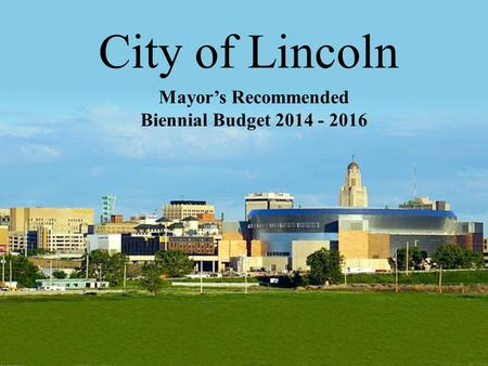 City of Lincoln Mayor's Recommended Biennial Budget 2014 - 2016 1.