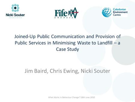 Joined-Up Public Communication and Provision of Public Services in Minimising Waste to Landfill – a Case Study Jim Baird, Chris Ewing, Nicki Souter What.
