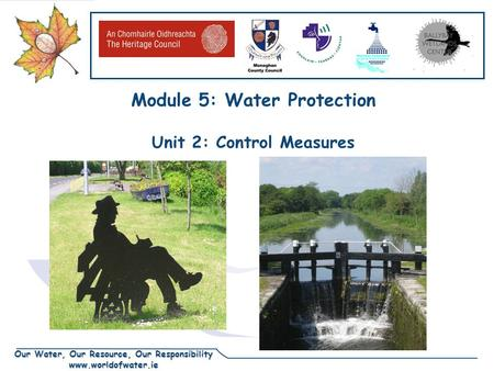 Our Water, Our Resource, Our Responsibility www.worldofwater.ie Module 5: Water Protection Unit 2: Control Measures.