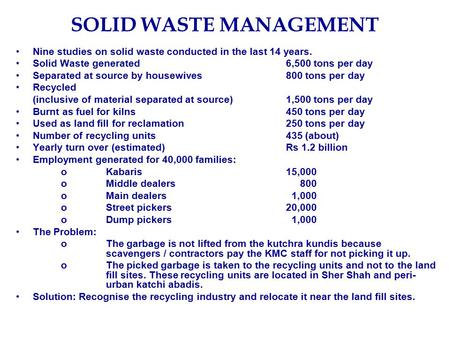 SOLID WASTE MANAGEMENT Nine studies on solid waste conducted in the last 14 years. Solid Waste generated6,500 tons per day Separated at source by housewives800.