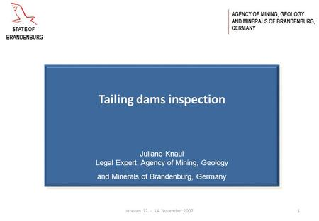 Jerevan 12. - 14. November 20071 Tailing dams inspection Juliane Knaul Legal Expert, Agency of Mining, Geology and Minerals of Brandenburg, Germany AGENCY.