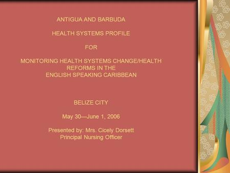 ANTIGUA AND BARBUDA HEALTH SYSTEMS PROFILE FOR MONITORING HEALTH SYSTEMS CHANGE/HEALTH REFORMS IN THE ENGLISH SPEAKING CARIBBEAN BELIZE CITY May 30—June.