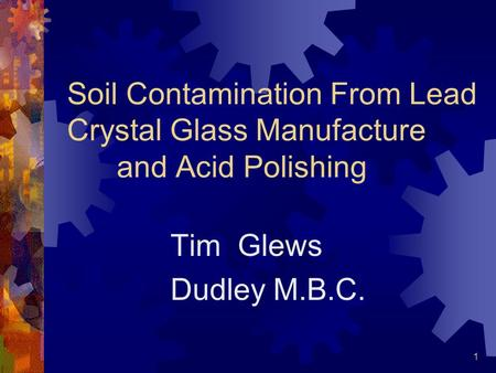 1 Soil Contamination From Lead Crystal Glass Manufacture and Acid Polishing Tim Glews Dudley M.B.C.