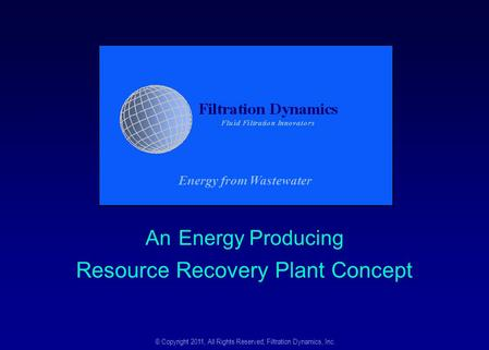 An Energy Producing Resource Recovery Plant Concept © Copyright 2011, All Rights Reserved, Filtration Dynamics, Inc. Energy from Wastewater.