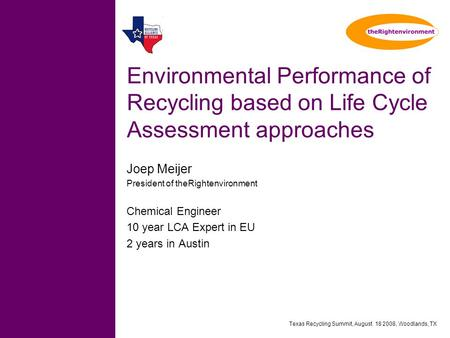 Texas Recycling Summit, August 18 2008, Woodlands, TX Environmental Performance of Recycling based on Life Cycle Assessment approaches Joep Meijer President.