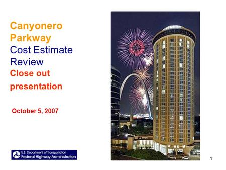 1 Canyonero Parkway Cost Estimate Review Close out presentation October 5, 2007.