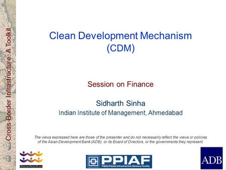 Cross-Border Infrastructure: A Toolkit Clean Development Mechanism ( CDM ) Session on Finance Sidharth Sinha Indian Institute of Management, Ahmedabad.