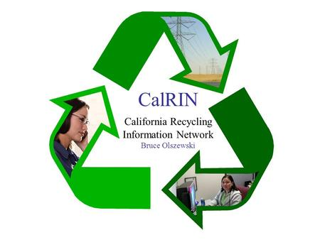 CalRIN k California Recycling Information Network Bruce Olszewski.