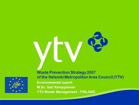 Waste Prevention Strategy 2007 of the Helsinki Metropolitan Area Council (YTV) Environmental expert M.Sc. Sari Kemppainen YTV Waste Management, FINLAND.