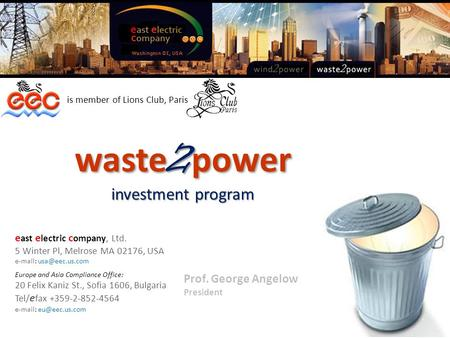 Prof. George Angelow President waste 2 power investment program is member of Lions Club, Paris e ast e lectric c ompany, Ltd. 5 Winter Pl, Melrose MA 02176,
