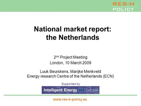 Supported by www.res-h-policy.eu National market report: the Netherlands 2 nd Project Meeting London, 10 March 2009 Luuk Beurskens, Marijke Menkveld Energy.