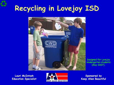 Recycling in Lovejoy ISD Sponsored by Keep Allen Beautiful Lauri McIntosh Education Specialist Designed for Lovejoy kindergarten students (May 2007).