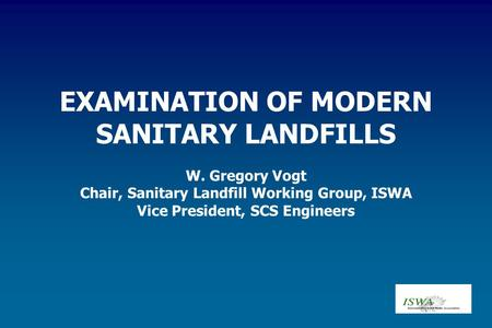 EXAMINATION OF MODERN SANITARY LANDFILLS W. Gregory Vogt Chair, Sanitary Landfill Working Group, ISWA Vice President, SCS Engineers.