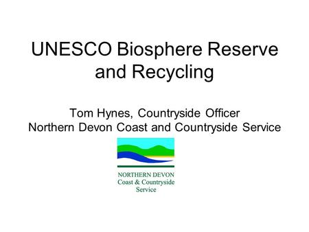 UNESCO Biosphere Reserve and Recycling Tom Hynes, Countryside Officer Northern Devon Coast and Countryside Service.