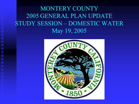 MONTERY COUNTY 2005 GENERAL PLAN UPDATE STUDY SESSION – DOMESTIC WATER May 19, 2005.