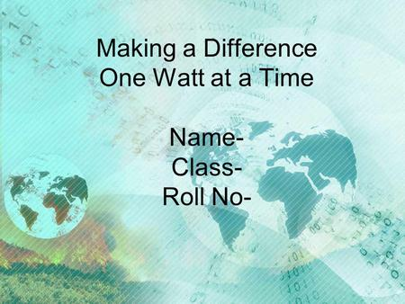 Making a Difference One Watt at a Time Name- Class- Roll No-