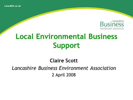 LancsBEA.co.uk Local Environmental Business Support Claire Scott Lancashire Business Environment Association 2 April 2008.