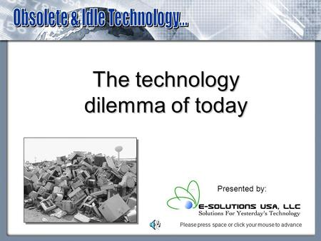 The technology dilemma of today Presented by: Please press space or click your mouse to advance.