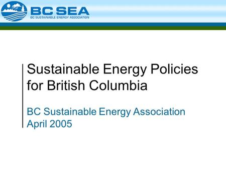 Sustainable Energy Policies for British Columbia BC Sustainable Energy Association April 2005.