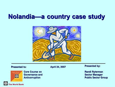 Nolandia—a country case study The World Bank Core Course on Governance and Anticorruption Presented by: Randi Ryterman Sector Manager Public Sector Group.