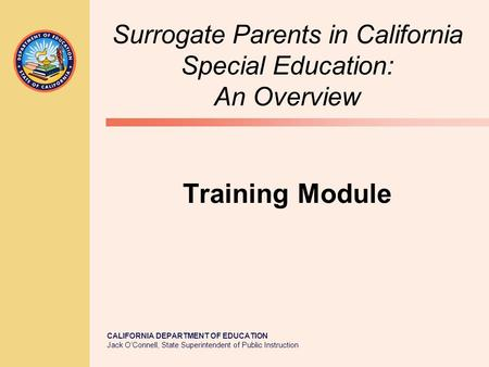 CALIFORNIA DEPARTMENT OF EDUCATION Jack O'Connell, State Superintendent of Public Instruction Surrogate Parents in California Special Education: An Overview.