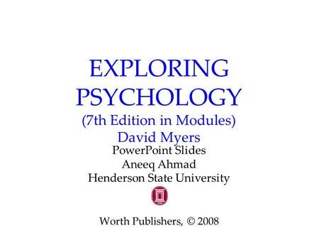 EXPLORING PSYCHOLOGY (7th Edition in Modules) David Myers PowerPoint Slides Aneeq Ahmad Henderson State University Worth Publishers, © 2008.