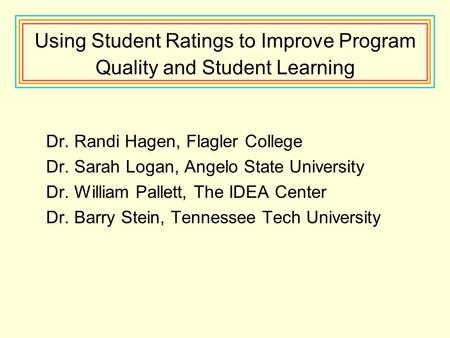 Using Student Ratings to Improve Program Quality and Student Learning Dr. Randi Hagen, Flagler College Dr. Sarah Logan, Angelo State University Dr. William.