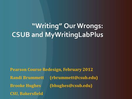 """Writing"" Our Wrongs: CSUB and MyWritingLabPlus Pearson Course Redesign, February 2012 Randi Brummett Brooke Hughes"