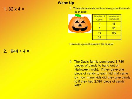 Warm Up 3. The table below shows how many pumpkins are in each case. How many pumpkins are in 32 cases? 4. The Davis family purchased 8,786 pieces of candy.