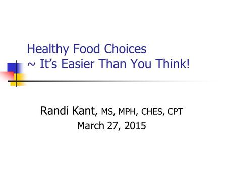 Healthy Food Choices ~ It's Easier Than You Think! Randi Kant, MS, MPH, CHES, CPT March 27, 2015.
