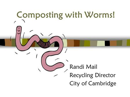 Composting with Worms! Randi Mail Recycling Director City of Cambridge.