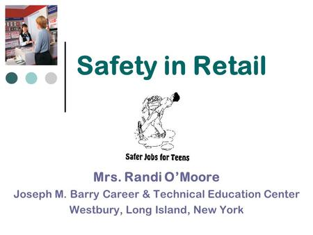 Safety in Retail Mrs. Randi O'Moore Joseph M. Barry Career & Technical Education Center Westbury, Long Island, New York.