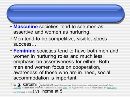 Masculine societies tend to see men as assertive and women as nurturing. Men tend to be competitive, visible, stress success… Feminine societies tend to.