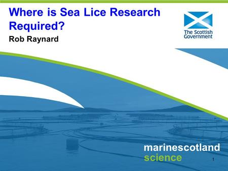 Click to edit Master title style 1 marinescotland science Where is Sea Lice Research Required? Rob Raynard.