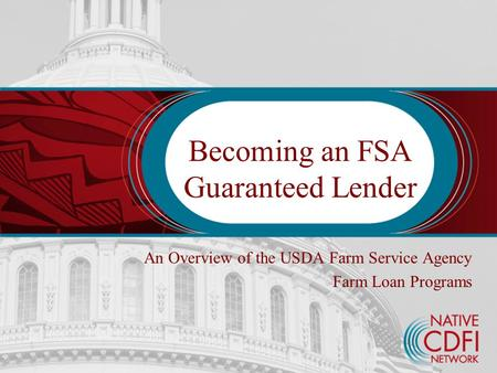 Becoming an FSA Guaranteed Lender An Overview of the USDA Farm Service Agency Farm Loan Programs.