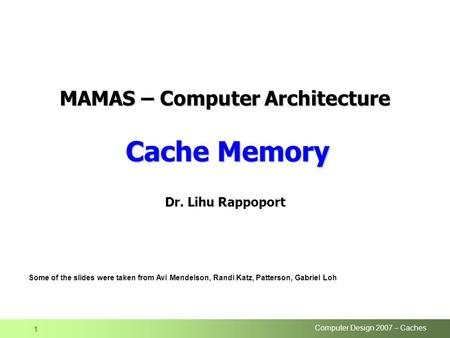 Computer Design 2007 – Caches 1 Dr. Lihu Rappoport Some of the slides were taken from Avi Mendelson, Randi Katz, Patterson, Gabriel Loh MAMAS – Computer.