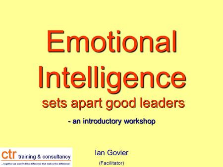 Emotional Intelligence sets apart good leaders - an introductory workshop Ian Govier (Facilitator)