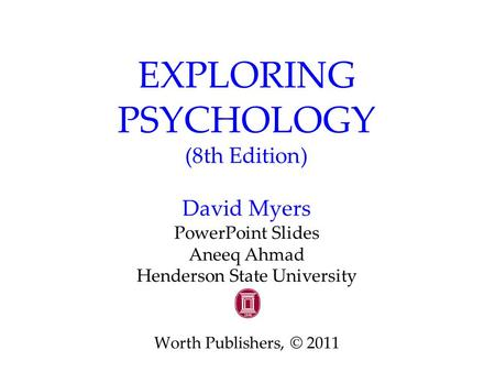 EXPLORING PSYCHOLOGY (8th Edition) David Myers PowerPoint Slides Aneeq Ahmad Henderson State University Worth Publishers, © 2011.