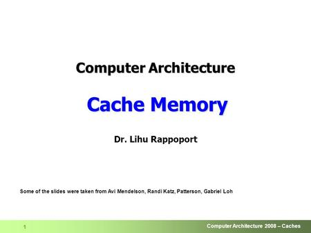 Computer Architecture 2008 – Caches 1 Dr. Lihu Rappoport Some of the slides were taken from Avi Mendelson, Randi Katz, Patterson, Gabriel Loh Computer.