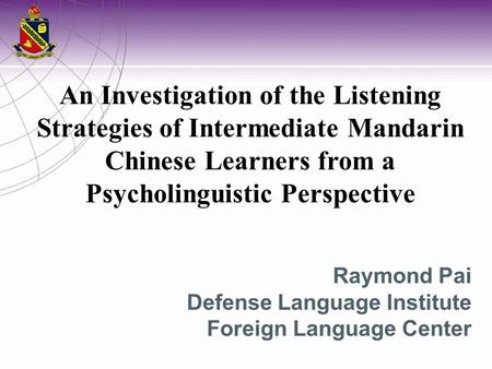 An Investigation of the Listening Strategies of Intermediate Mandarin Chinese Learners from a Psycholinguistic Perspective Raymond Pai Defense Language.