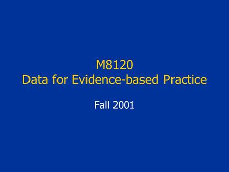 M8120 Data for Evidence-based Practice Fall 2001.