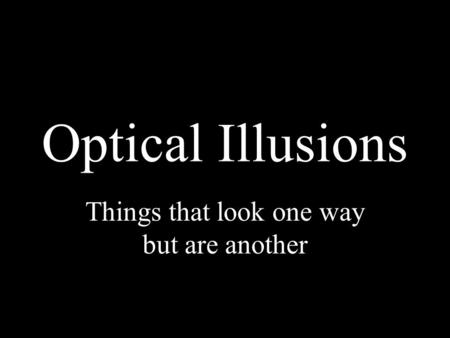 Optical Illusions Things that look one way but are another.