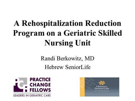 A Rehospitalization Reduction Program on a Geriatric Skilled Nursing Unit Randi Berkowitz, MD Hebrew SeniorLife.