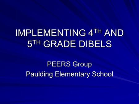 IMPLEMENTING 4 TH AND 5 TH GRADE DIBELS PEERS Group Paulding Elementary School.