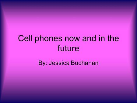 Cell phones now and in the future By: Jessica Buchanan.