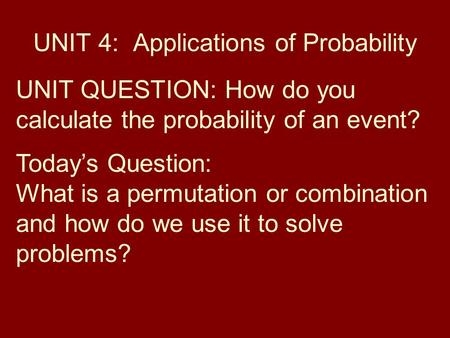 UNIT 4: Applications of Probability UNIT QUESTION: How do you calculate the probability of an event? Today's Question: What is a permutation or combination.