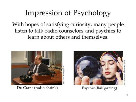 1 Impression of Psychology With hopes of satisfying curiosity, many people listen to talk-radio counselors and psychics to learn about others and themselves.