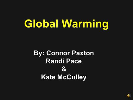 Global Warming By: Connor Paxton Randi Pace & Kate McCulley.